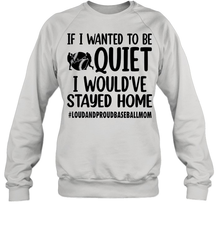 If I wanted to be quiet I would've stayed home shirt Unisex Sweatshirt