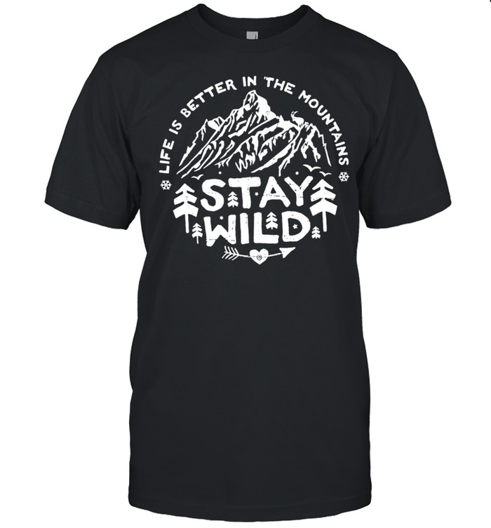 Life is better in the mountains stay wild shirt