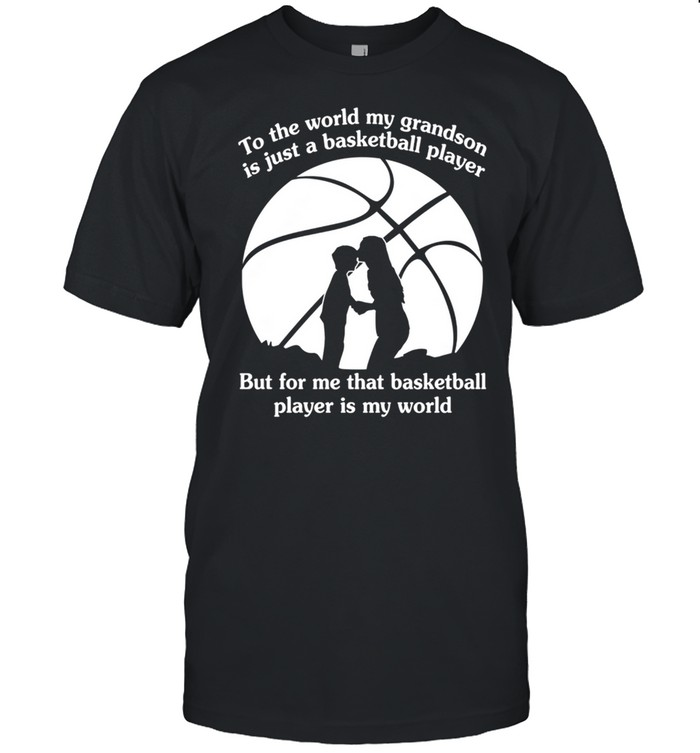 To The World My Grandson Is Just A Baseball Player But For Me That Basketball Player Is My World shirt
