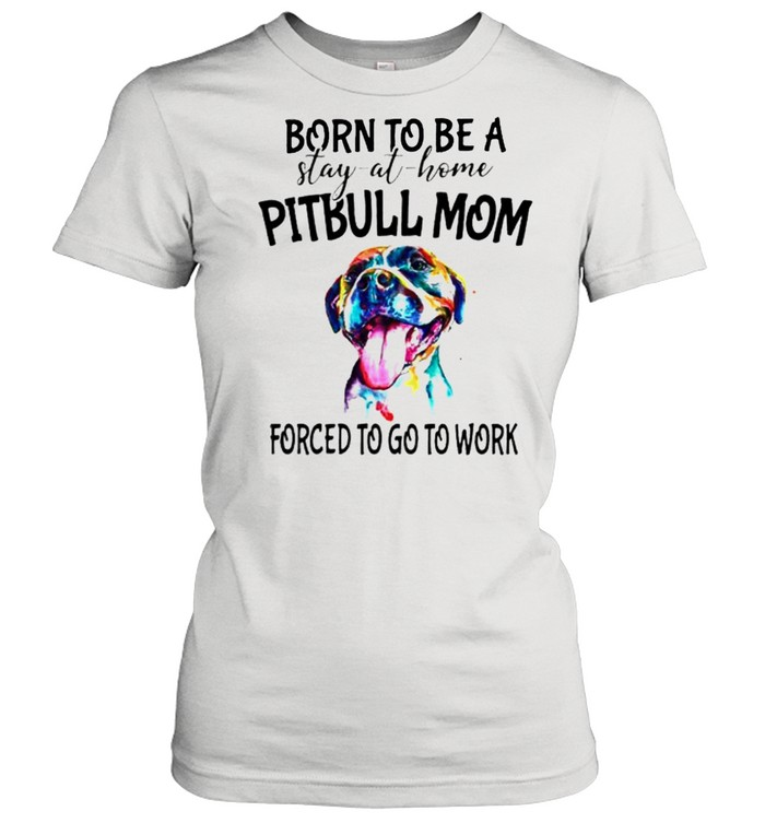 Born to be a stay at home Pitbull Mom forced to go to work shirt Classic Women's T-shirt
