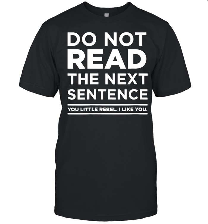Do Not Read This You Little Rebel I Like You idea shirt