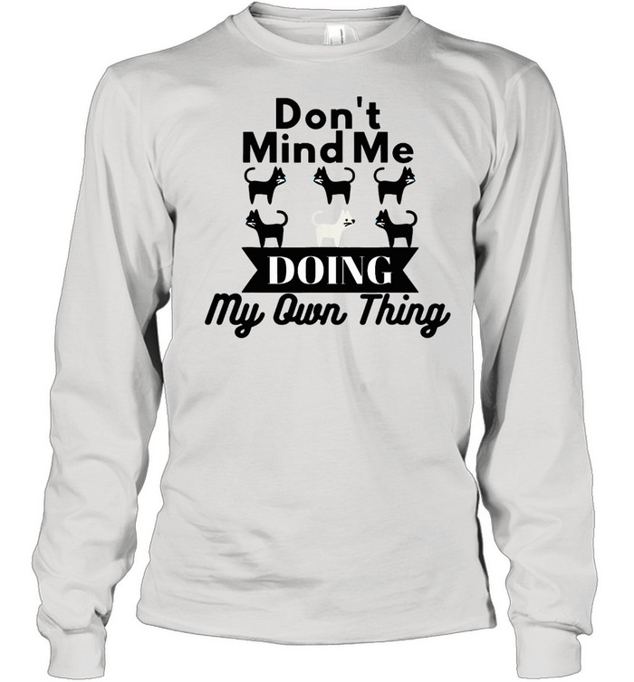 Don't Mind Me Doing My Own Thing Cat shirt Long Sleeved T-shirt
