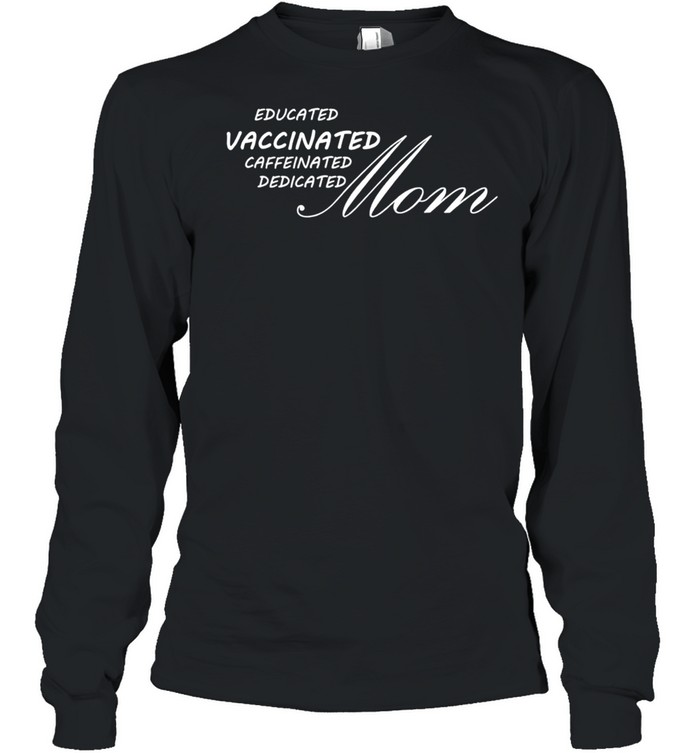 Educated vaccinated caffeinated dedicated Mom shirt Long Sleeved T-shirt