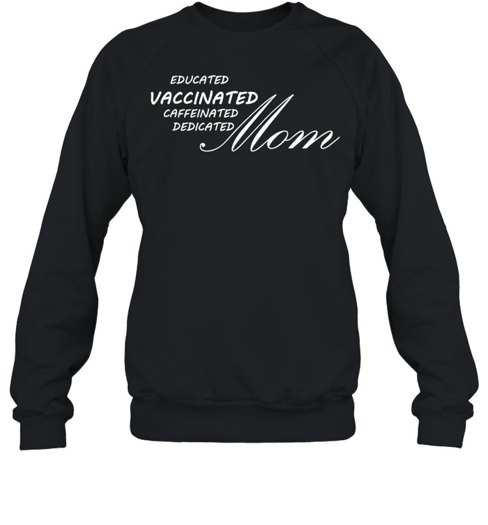 Educated vaccinated caffeinated dedicated Mom shirt Unisex Sweatshirt