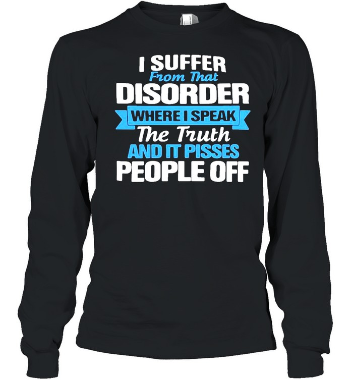 I suffer from that disorder where I speak the truth and it pisses people off shirt Long Sleeved T-shirt