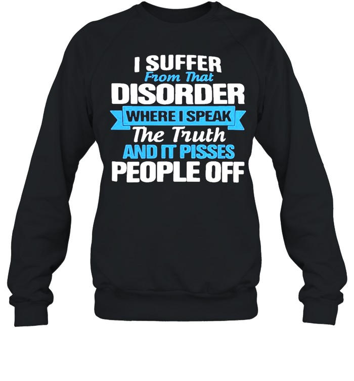 I suffer from that disorder where I speak the truth and it pisses people off shirt Unisex Sweatshirt