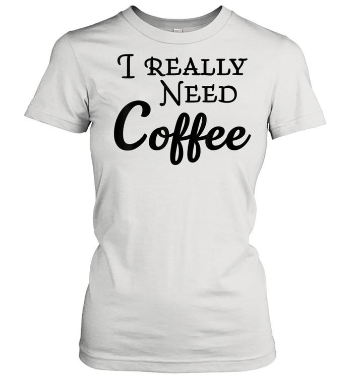 I really need coffee shirt Classic Women's T-shirt