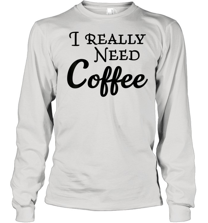 I really need coffee shirt Long Sleeved T-shirt