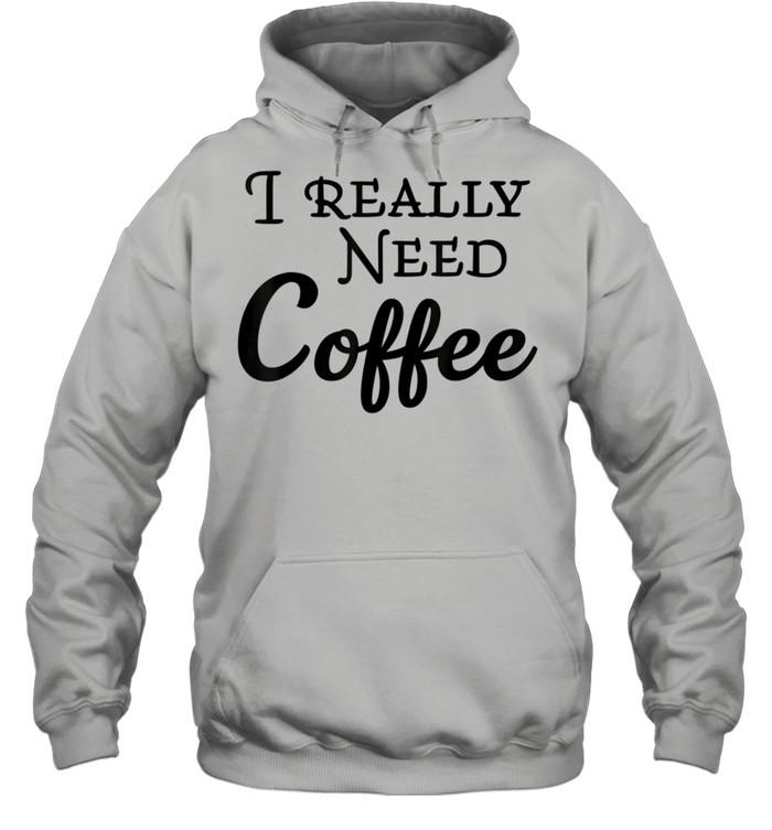 I really need coffee shirt Unisex Hoodie