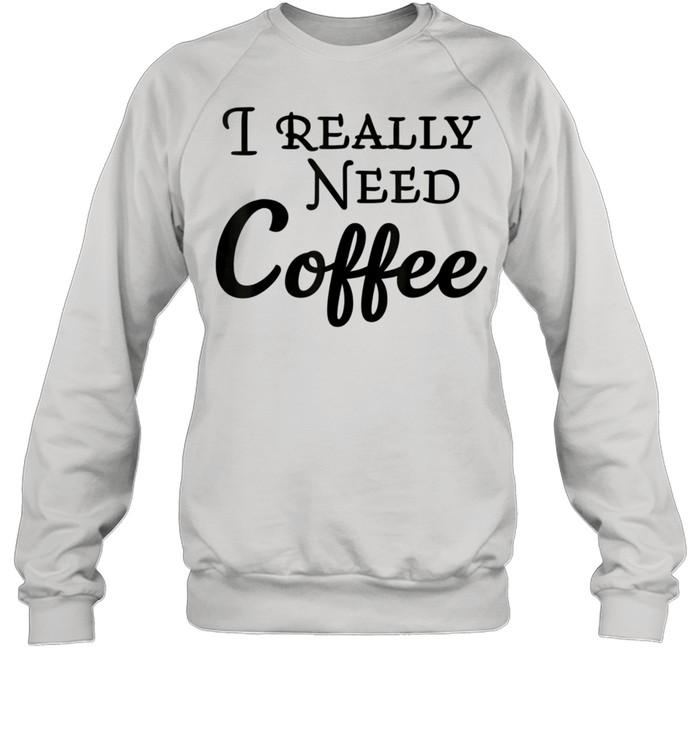 I really need coffee shirt Unisex Sweatshirt