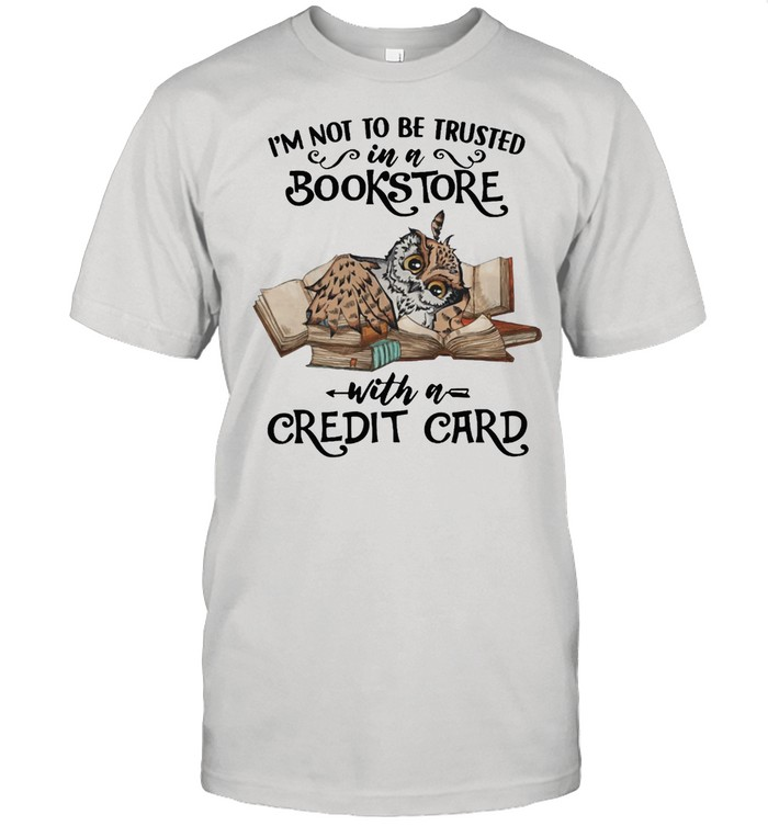 Owl Im Not To Be Trusted In A Bookstore With A Credit Card shirt