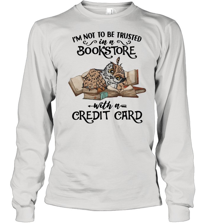 Owl Im Not To Be Trusted In A Bookstore With A Credit Card shirt Long Sleeved T-shirt