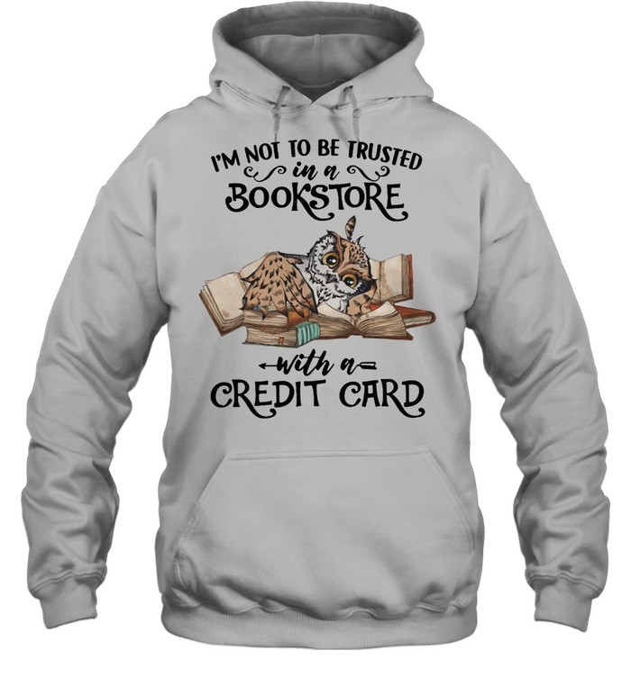 Owl Im Not To Be Trusted In A Bookstore With A Credit Card shirt Unisex Hoodie