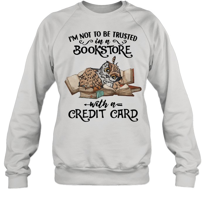 Owl Im Not To Be Trusted In A Bookstore With A Credit Card shirt Unisex Sweatshirt