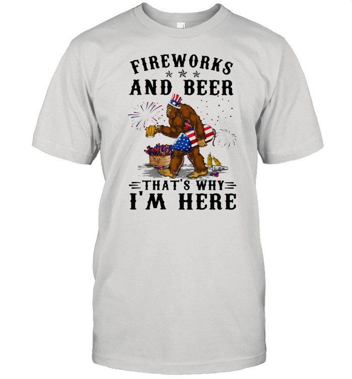 Fireworks And Beer That's Why I'm Here Big Foot Happy 4th Of July Shirt