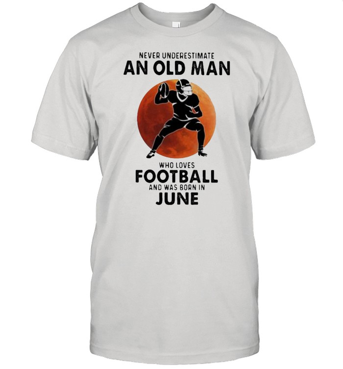 Never Underestimate An Old Man Who Loves Football And Was Born In June Blood Moon Shirt