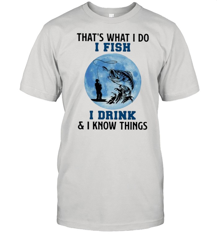 That's What I Do I Fish I Drink And I Know Things Blue Moon  Classic Men's T-shirt