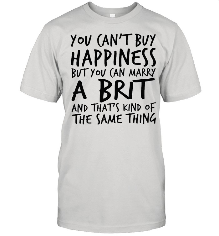 You Can't Buy Happiness But You Can Marry A Brit And That's Kind Of The Same Thing T-shirt Classic Men's T-shirt
