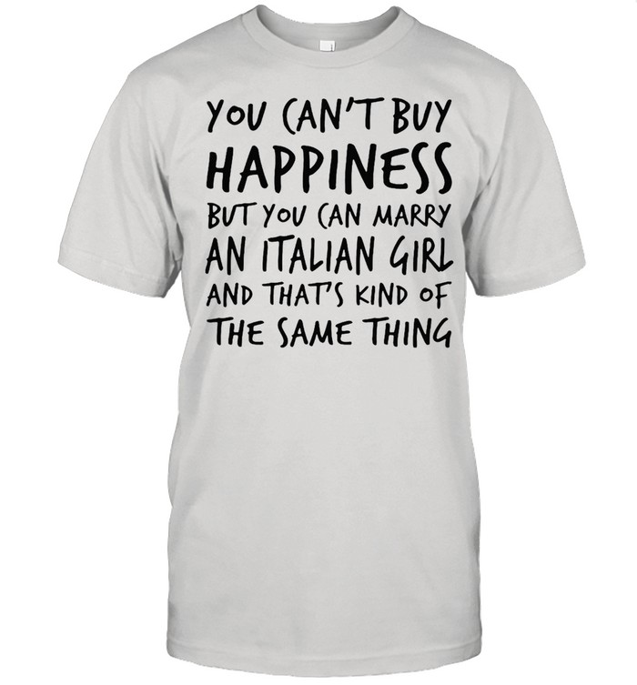 You Can't Buy Happiness But You Can Marry An Italian Girl And That's Kind Of The Same Thing T-shirt Classic Men's T-shirt