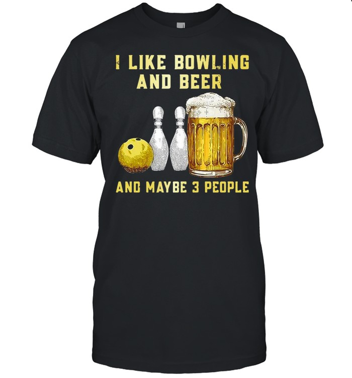 I Like Bowling And Beer And Maybe 3 People T-shirt