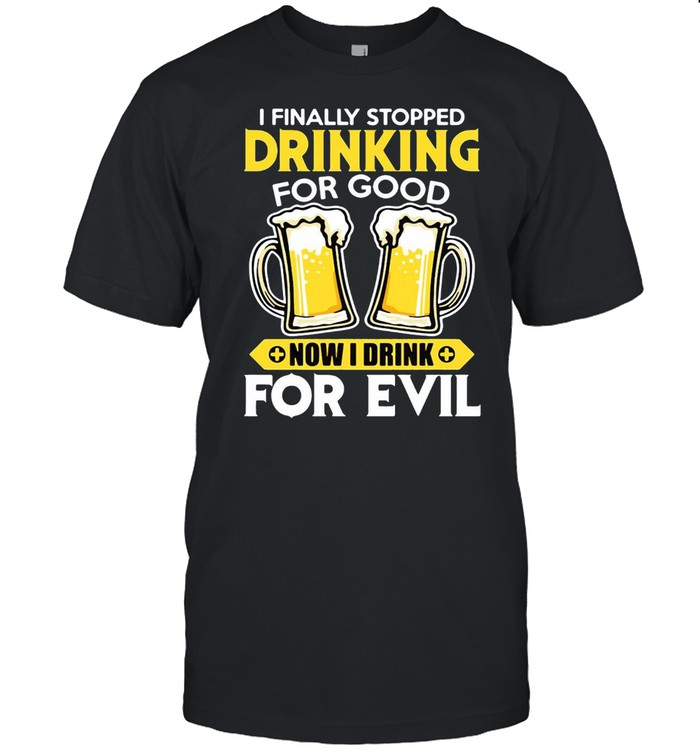 I Finally Stopped Drinking For Good Now I Drink For Evil T-shirt