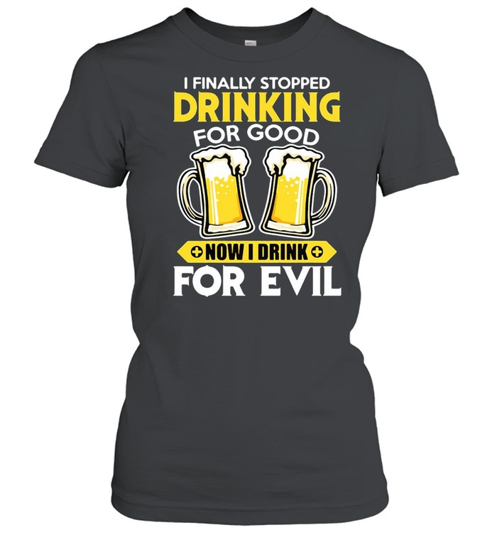 I Finally Stopped Drinking For Good Now I Drink For Evil T-shirt Classic Women's T-shirt
