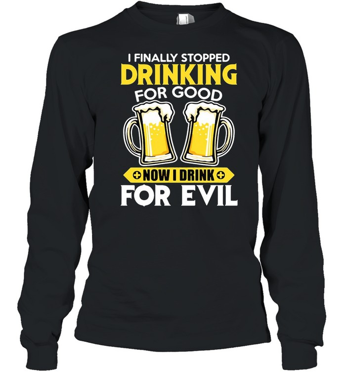 I Finally Stopped Drinking For Good Now I Drink For Evil T-shirt Long Sleeved T-shirt