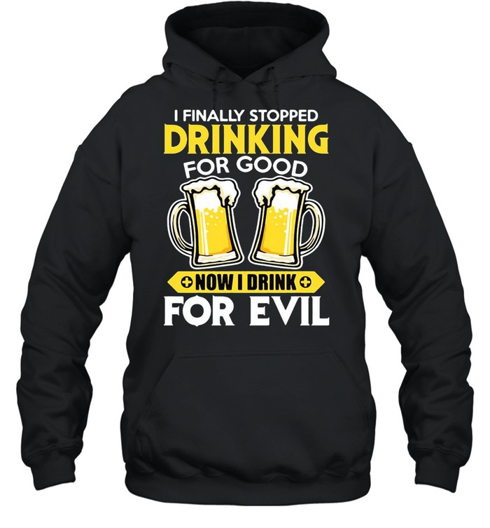 I Finally Stopped Drinking For Good Now I Drink For Evil T-shirt Unisex Hoodie