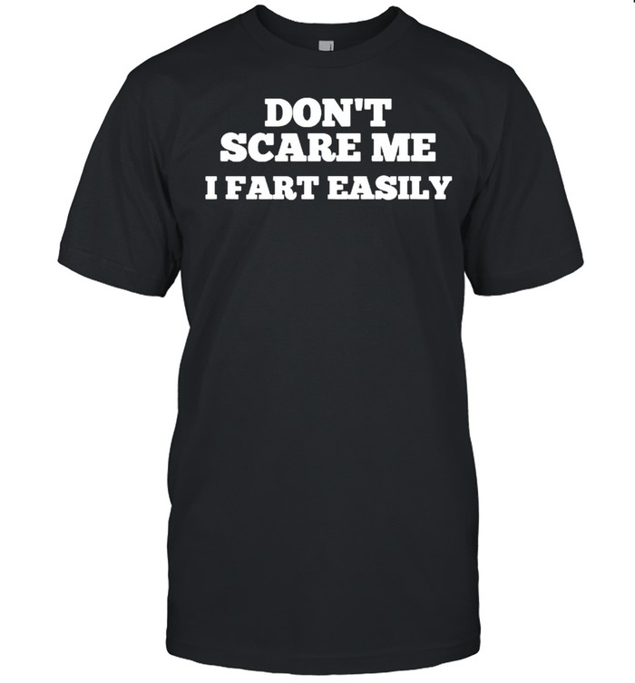 Dont Scare Me I Fart Easily T-Shirt