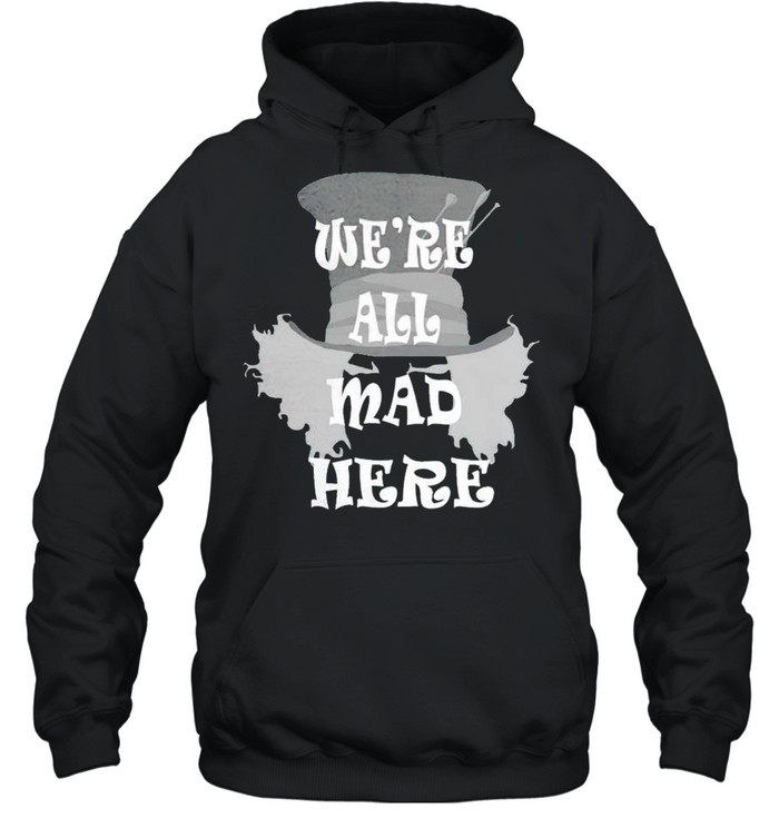 Were all mad here shirt Unisex Hoodie