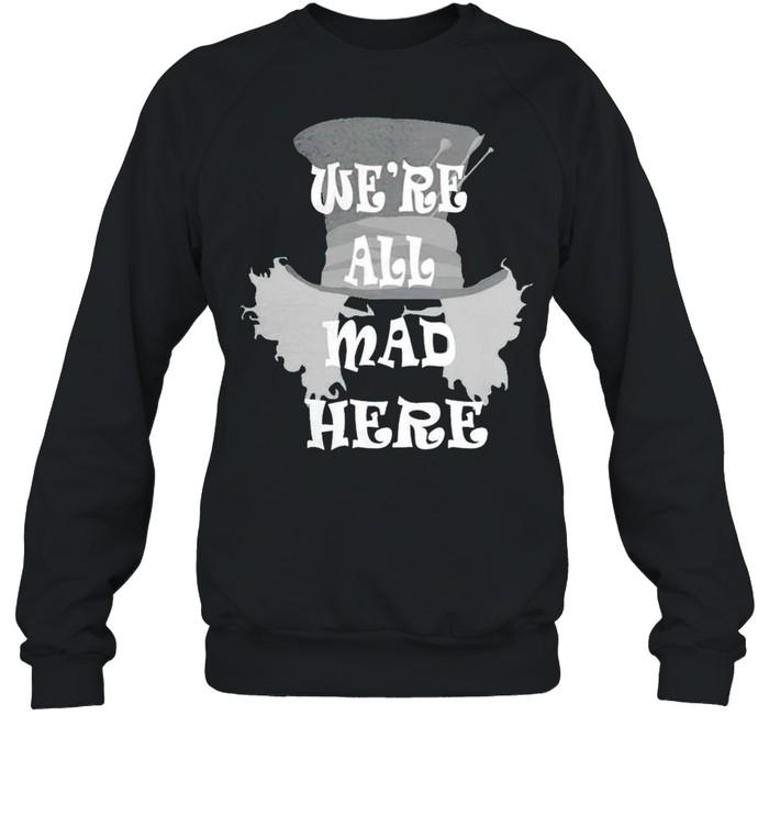 Were all mad here shirt Unisex Sweatshirt