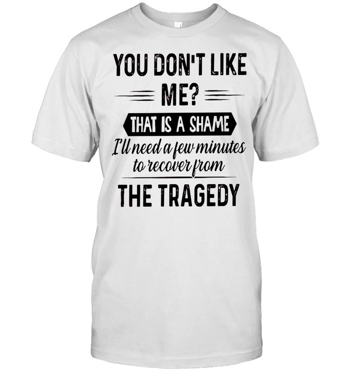 You don't like me that is a shame i'll need a few minutes to recover from the tragedy shirt Classic Men's T-shirt