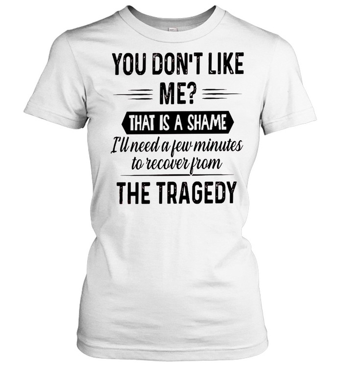You don't like me that is a shame i'll need a few minutes to recover from the tragedy shirt Classic Women's T-shirt