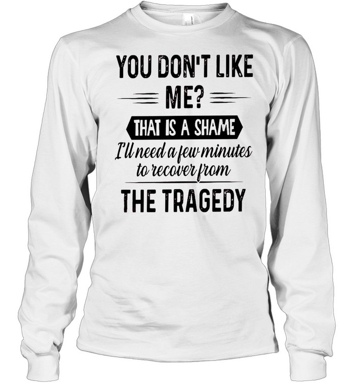 You don't like me that is a shame i'll need a few minutes to recover from the tragedy shirt Long Sleeved T-shirt