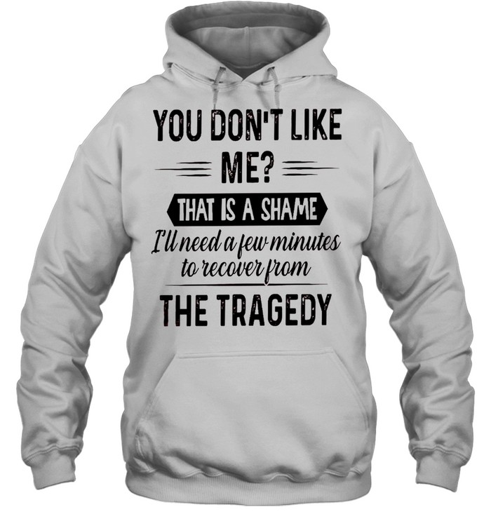 You don't like me that is a shame i'll need a few minutes to recover from the tragedy shirt Unisex Hoodie