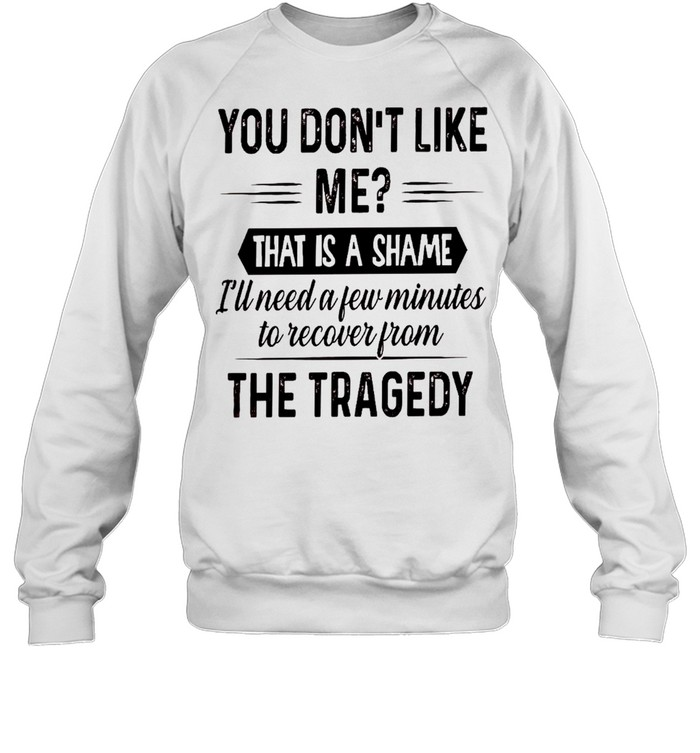 You don't like me that is a shame i'll need a few minutes to recover from the tragedy shirt Unisex Sweatshirt