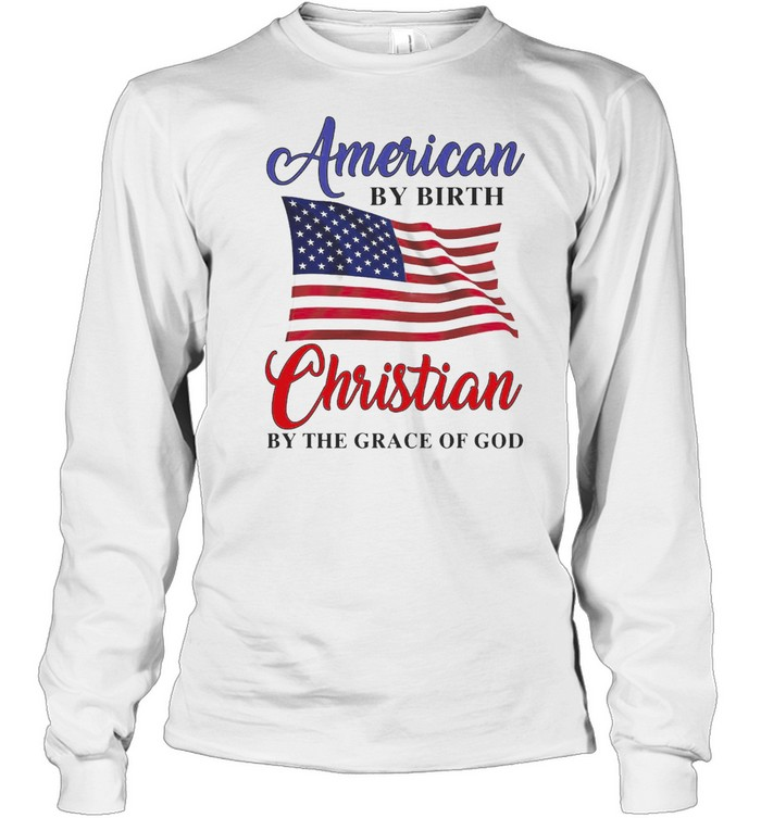 American By Birth Christian By The Grace Of God T-shirt Long Sleeved T-shirt