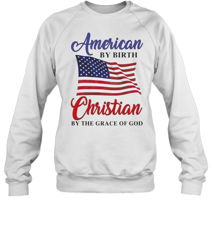 American By Birth Christian By The Grace Of God T-shirt Unisex Sweatshirt