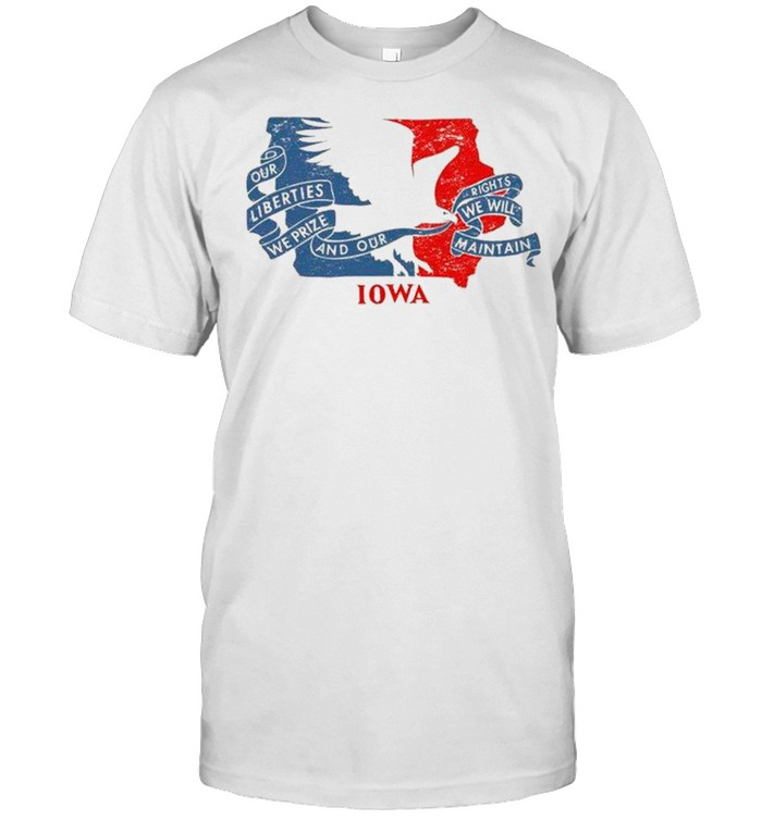 Our Liberties We Prize And Our Rights We Will Maintain Iowa Flag shirt