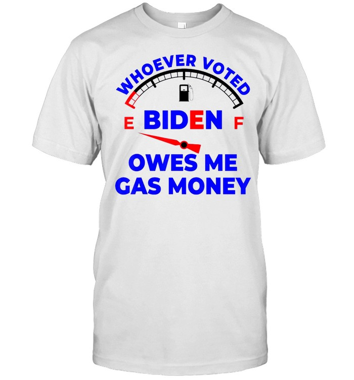 Whoever Voted Biden Owes Me Gas Money Funny T-Shirt
