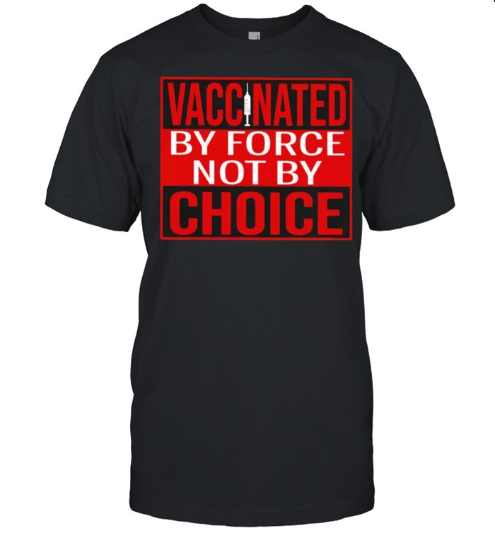Vaccinated by force not by choice shirt