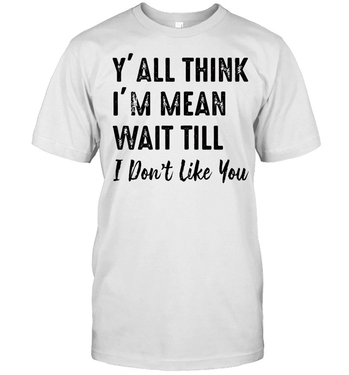 Y'all Think I'm Mean Wait Till I Don't Like You T-shirt Classic Men's T-shirt