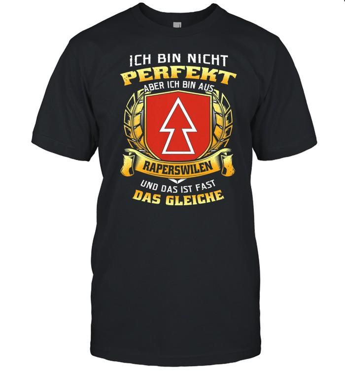 Ich Bin Nicht Perfekt Aber Ich Bin Aus Raperswilen Und Das Ist Fast Das Gleiche shirt