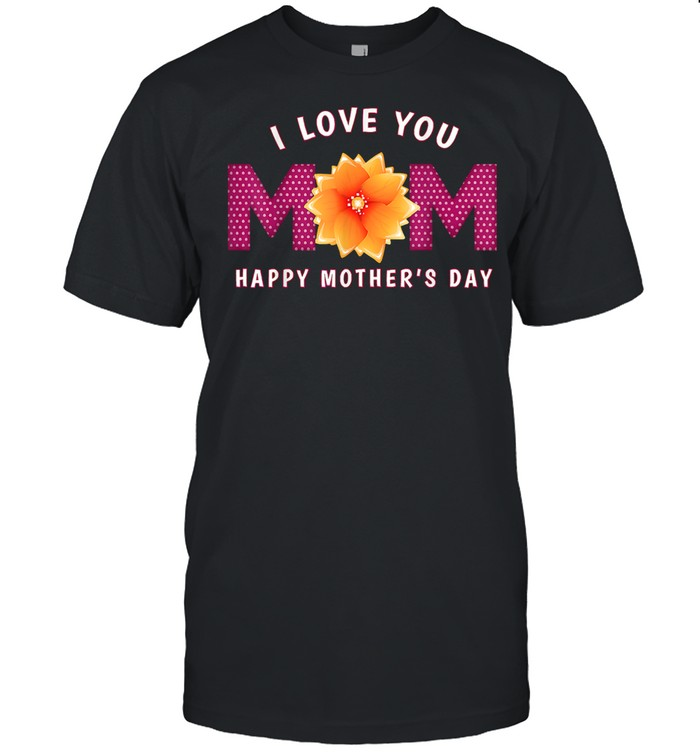 I Love You Mom Happy Mothers Day shirt