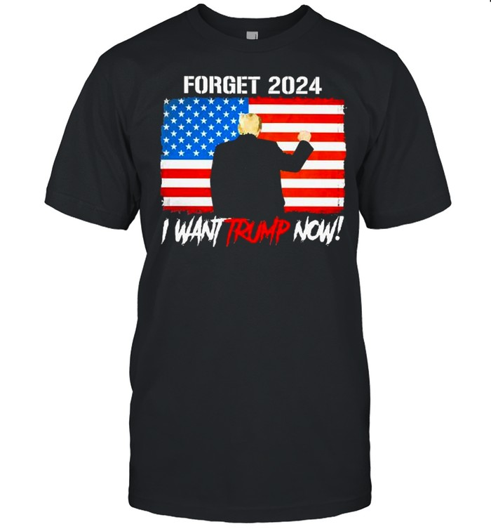 Forget 2024 i want trump now american flag shirt