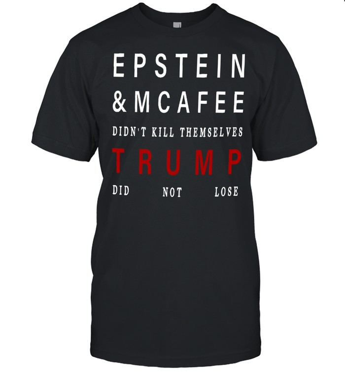 Epstein and mcafee didn't kill themselves Trump did not lose shirt