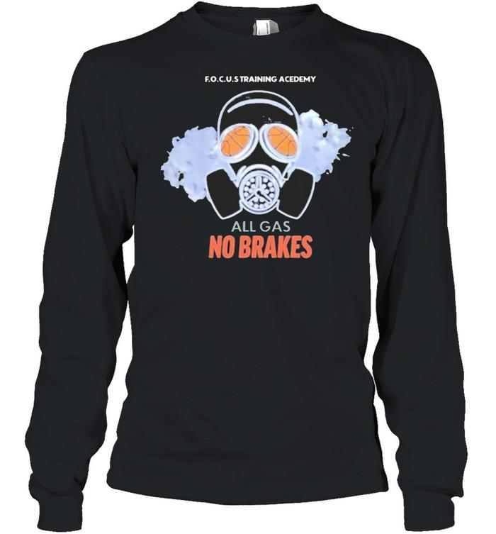 all gas no brakes focus training academy all gas no brakes shirt Long Sleeved T-shirt