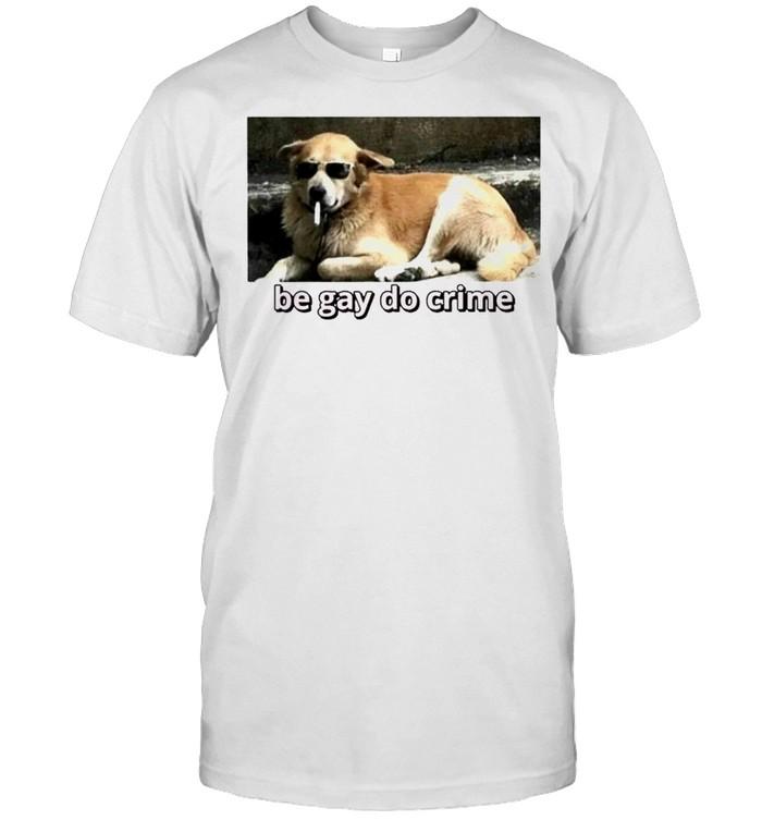 Cool dog be gay do crime shirt