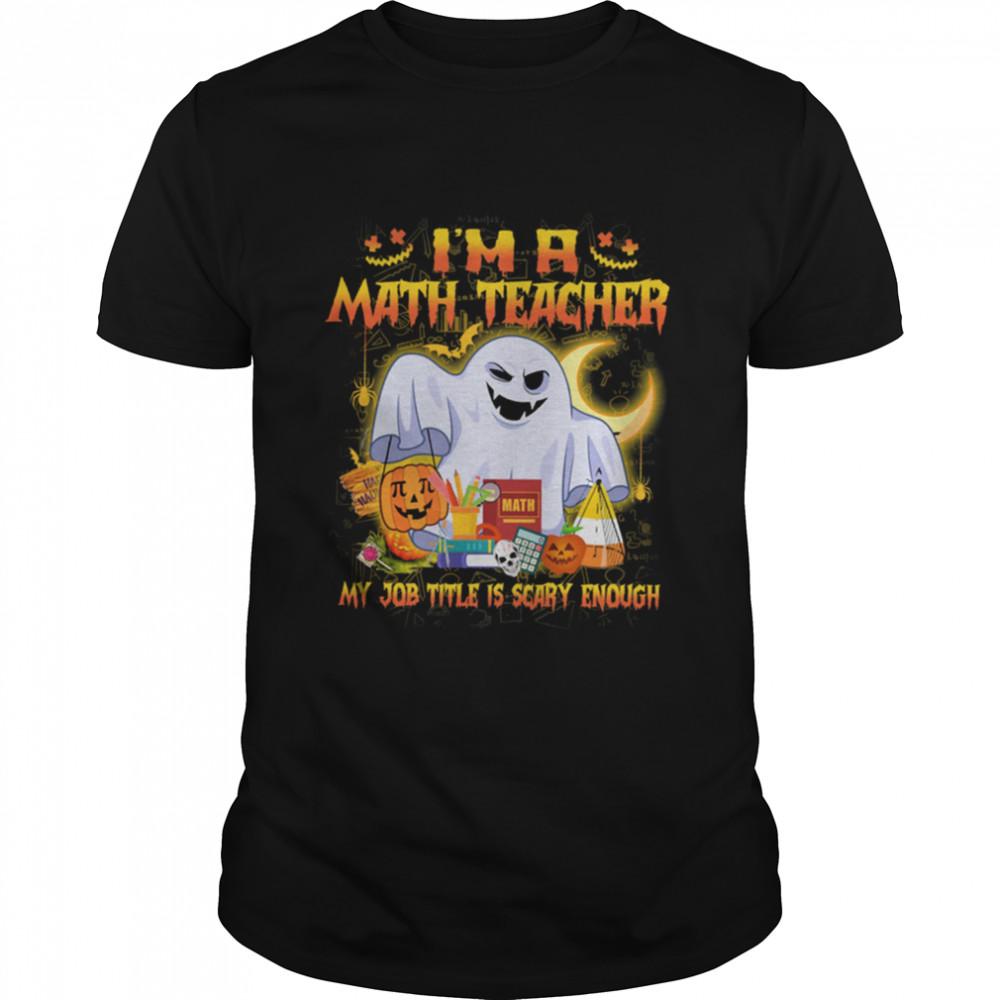 Ghost Boo Im A Math Teacher My Job Title Is Scary Enough Halloween shirt