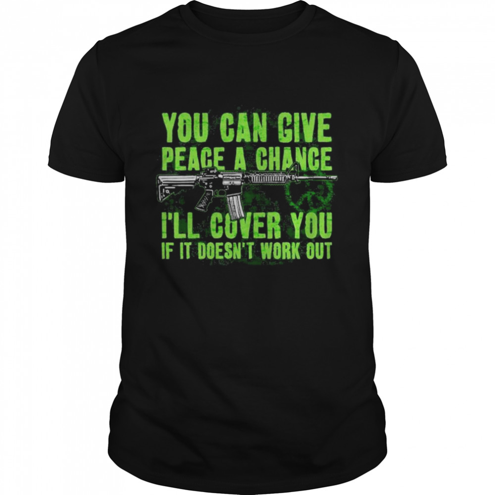 You can give peace a chance I'll cover you if it doesn't work out shirt